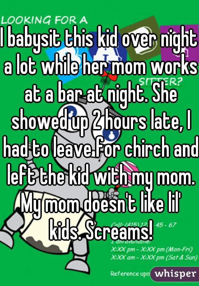I babysit this kid over night a lot while her mom works at a bar at night. She showed up 2 hours late, I had to leave for chirch and left the kid with my mom. My mom doesn't like lil' kids. Screams!