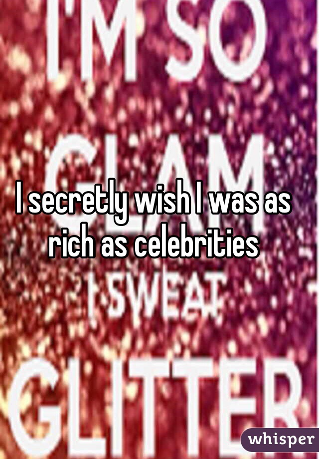 I secretly wish I was as rich as celebrities