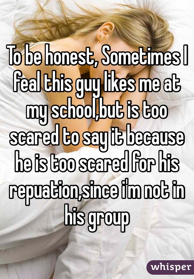To be honest, Sometimes I feal this guy likes me at my school,but is too scared to say it because he is too scared for his repuation,since i'm not in his group