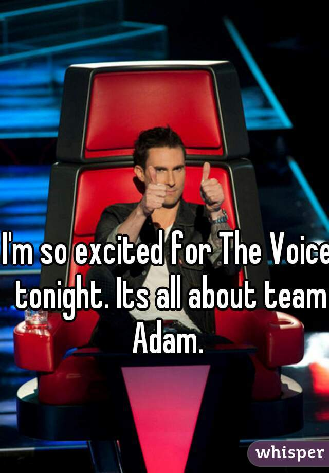 I'm so excited for The Voice tonight. Its all about team Adam.