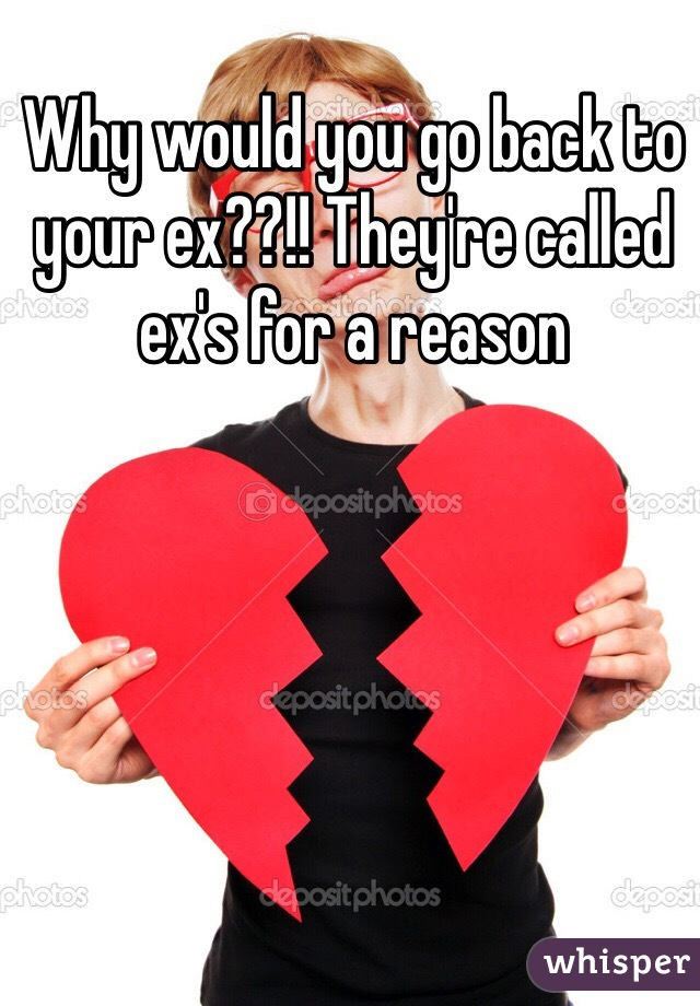 Why would you go back to your ex??!! They're called ex's for a reason