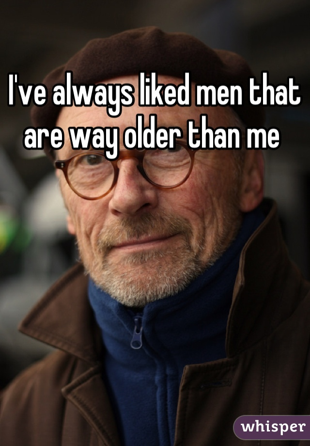 I've always liked men that are way older than me
