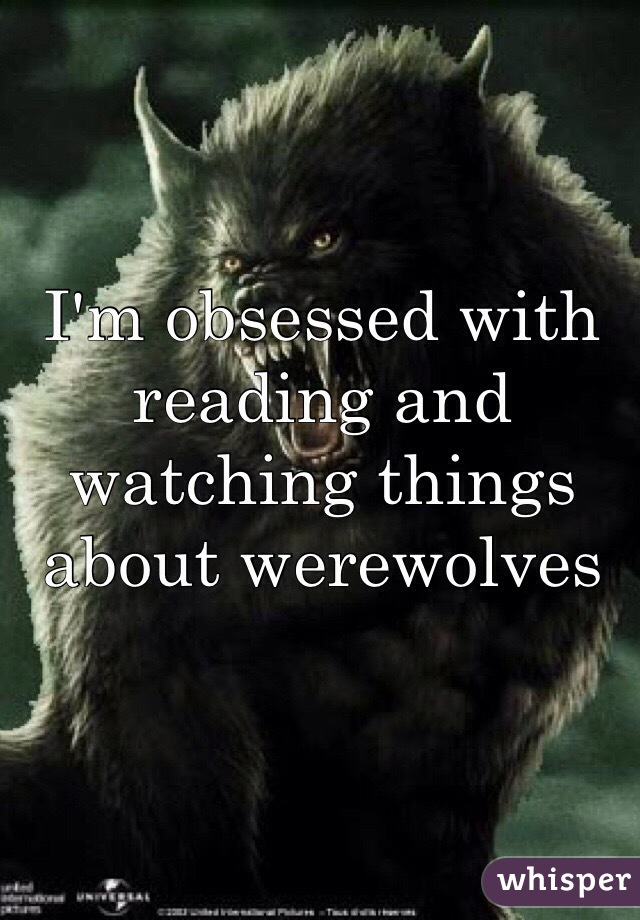I'm obsessed with reading and watching things about werewolves