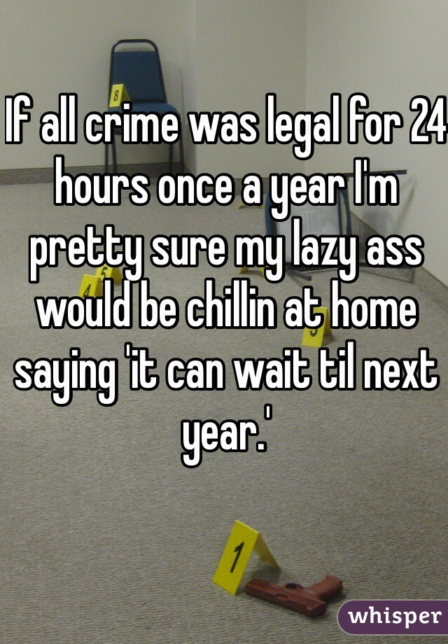 If all crime was legal for 24 hours once a year I'm pretty sure my lazy ass would be chillin at home saying 'it can wait til next year.'