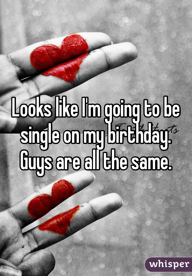 Looks like I'm going to be single on my birthday. Guys are all the same.