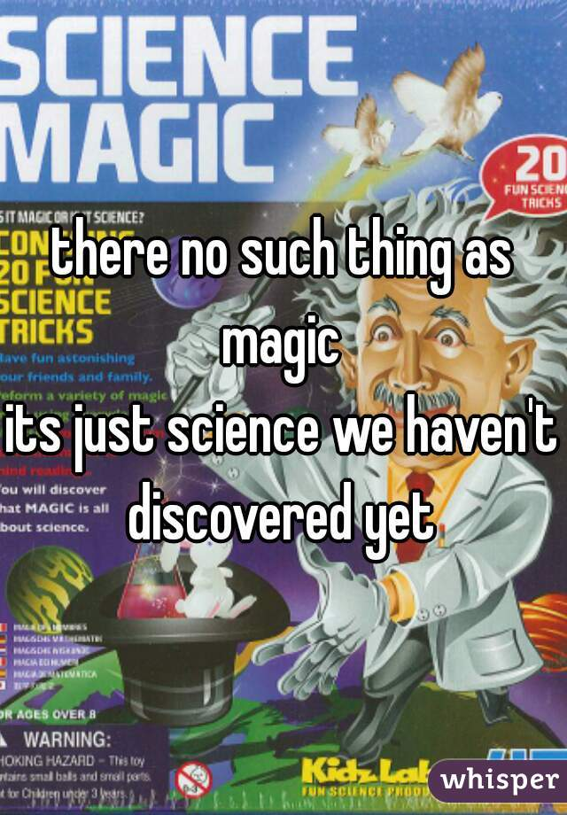 there no such thing as magic  its just science we haven't discovered yet