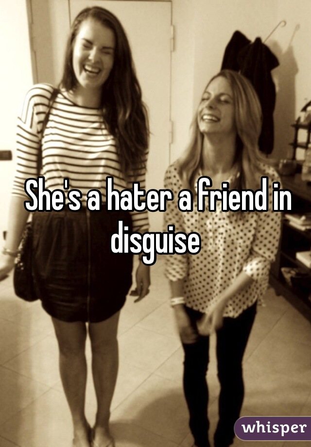 She's a hater a friend in disguise