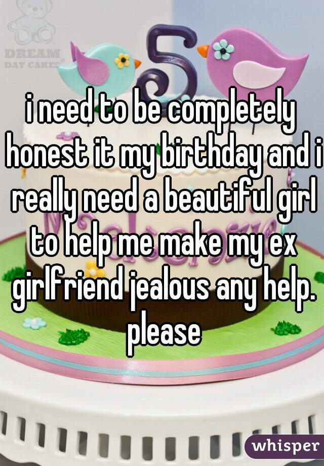 i need to be completely honest it my birthday and i really need a beautiful girl to help me make my ex girlfriend jealous any help. please