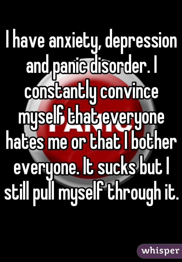 I have anxiety, depression and panic disorder. I constantly convince myself that everyone hates me or that I bother everyone. It sucks but I still pull myself through it.