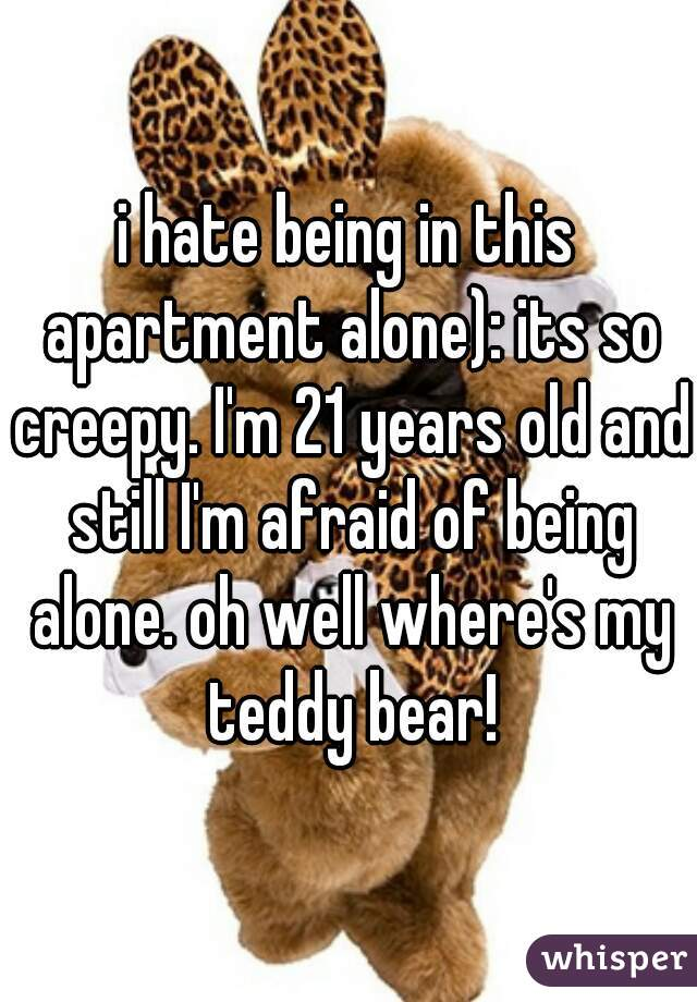 i hate being in this apartment alone): its so creepy. I'm 21 years old and still I'm afraid of being alone. oh well where's my teddy bear!