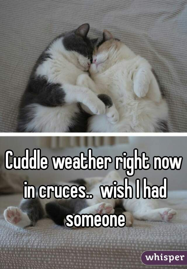 Cuddle weather right now in cruces..  wish I had someone