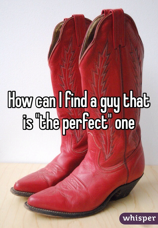 """How can I find a guy that is """"the perfect"""" one"""