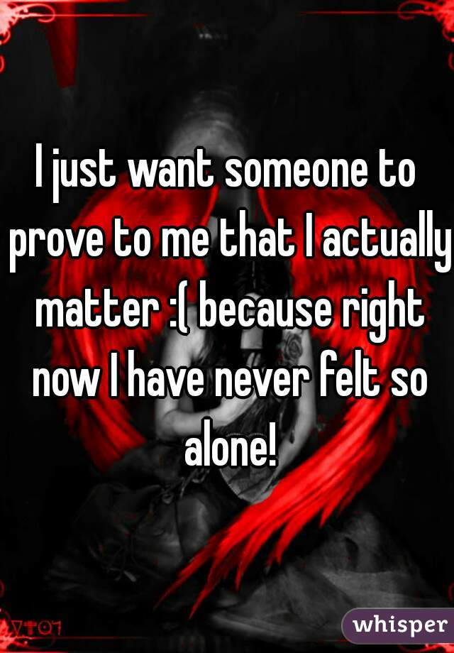 I just want someone to prove to me that I actually matter :( because right now I have never felt so alone!