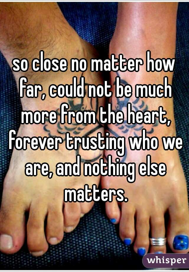 so close no matter how far, could not be much more from the heart, forever trusting who we are, and nothing else matters.