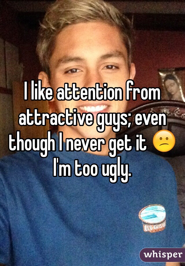 I like attention from attractive guys; even though I never get it 😕 I'm too ugly.