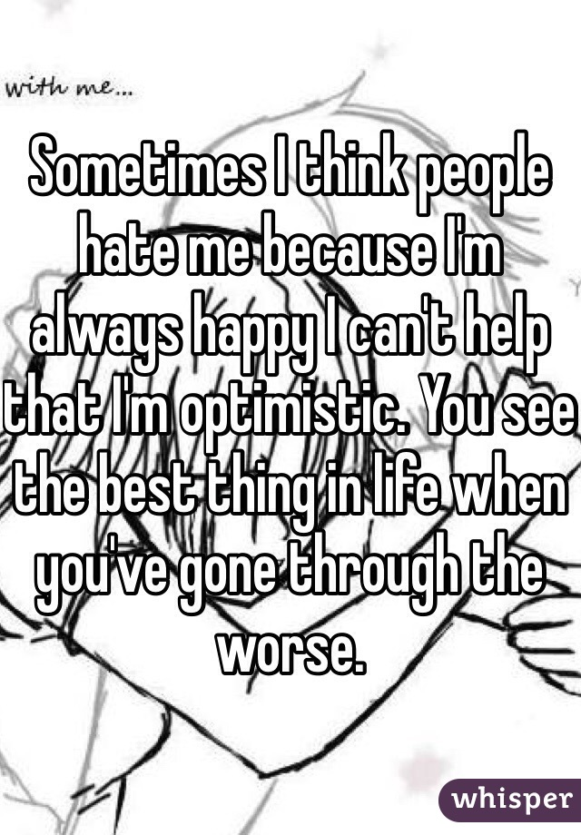 Sometimes I think people hate me because I'm always happy I can't help that I'm optimistic. You see the best thing in life when you've gone through the worse.
