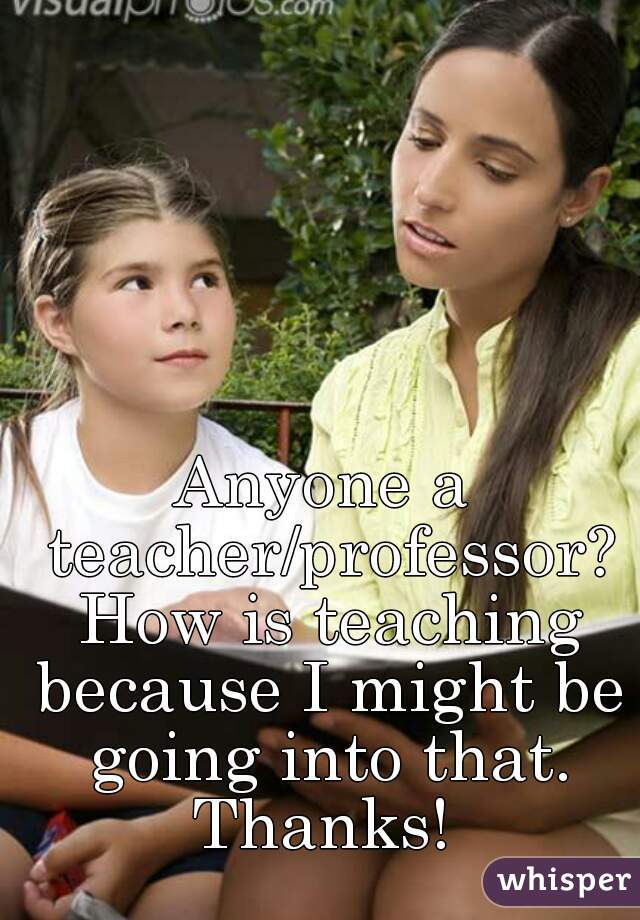 Anyone a teacher/professor? How is teaching because I might be going into that. Thanks!
