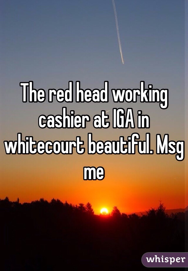 The red head working cashier at IGA in whitecourt beautiful. Msg me