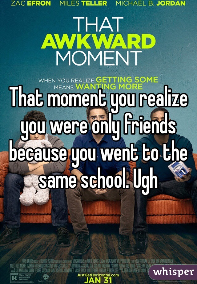 That moment you realize you were only friends because you went to the same school. Ugh