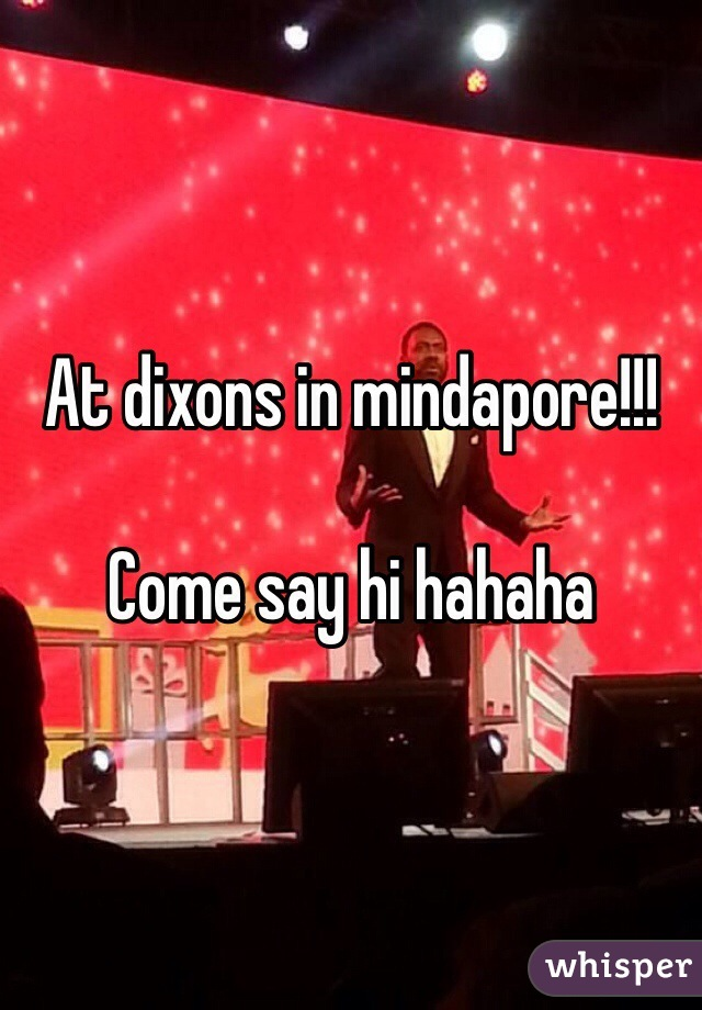 At dixons in mindapore!!!  Come say hi hahaha