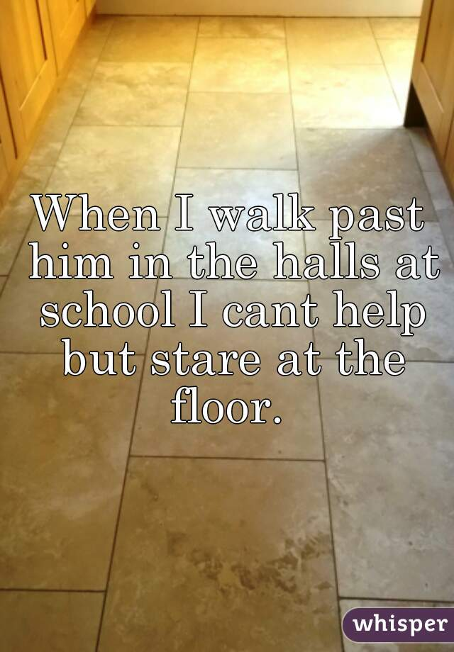 When I walk past him in the halls at school I cant help but stare at the floor.