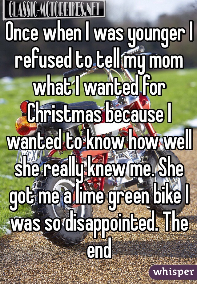 Once when I was younger I refused to tell my mom what I wanted for Christmas because I wanted to know how well she really knew me. She got me a lime green bike I was so disappointed. The end
