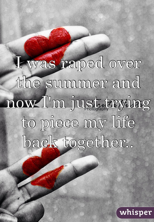 I was raped over the summer and now I'm just trying to piece my life back together..