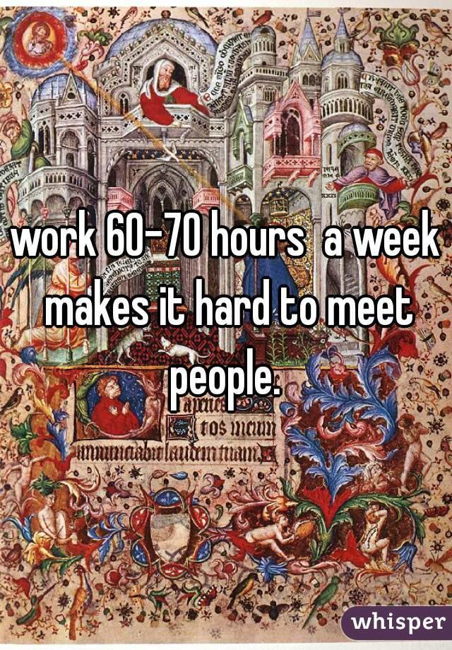 work 60-70 hours  a week makes it hard to meet people.