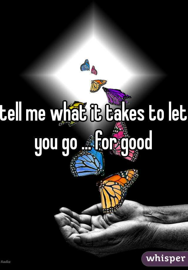tell me what it takes to let you go ... for good