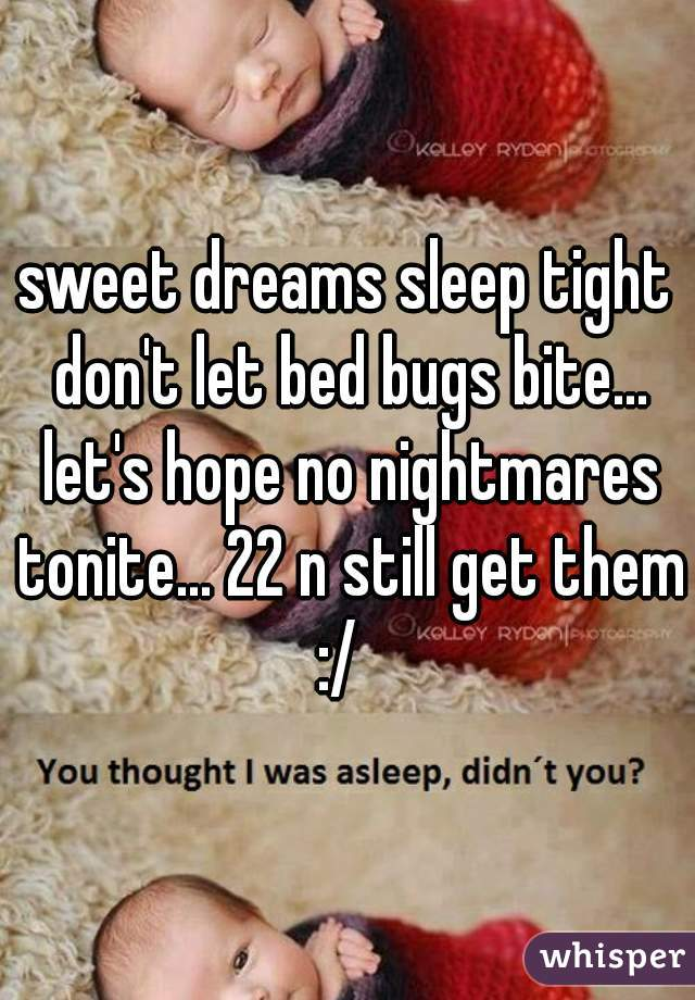 sweet dreams sleep tight don't let bed bugs bite... let's hope no nightmares tonite... 22 n still get them :/