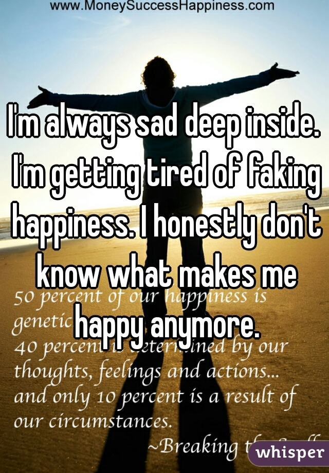 I'm always sad deep inside. I'm getting tired of faking happiness. I honestly don't know what makes me happy anymore.