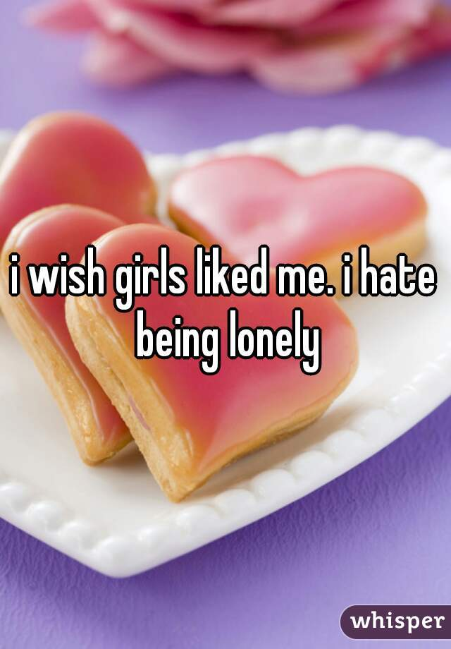 i wish girls liked me. i hate being lonely
