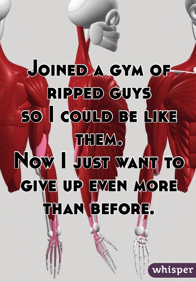 Joined a gym of ripped guys so I could be like them. Now I just want to give up even more than before.