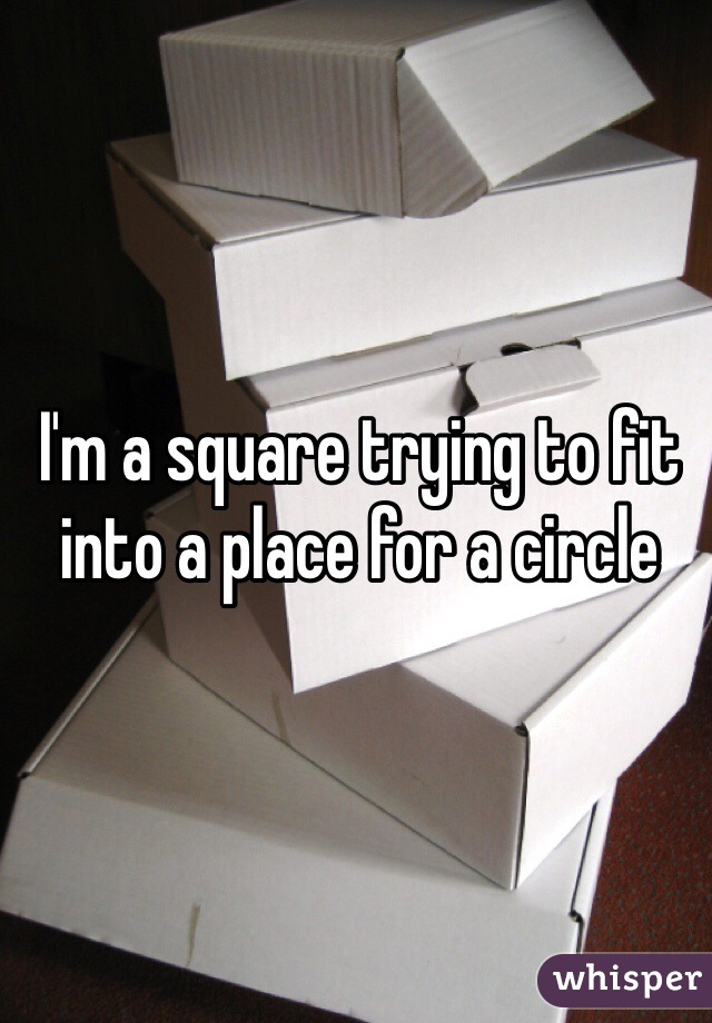I'm a square trying to fit into a place for a circle