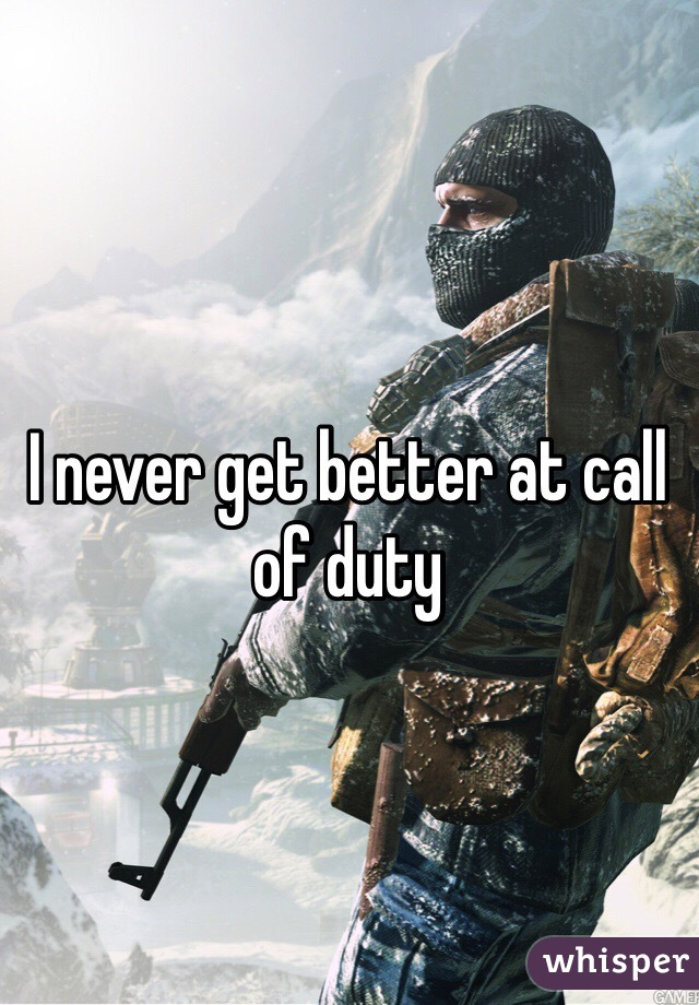 I never get better at call of duty