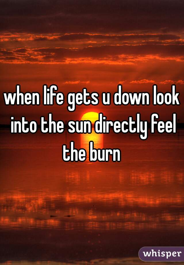 when life gets u down look into the sun directly feel the burn
