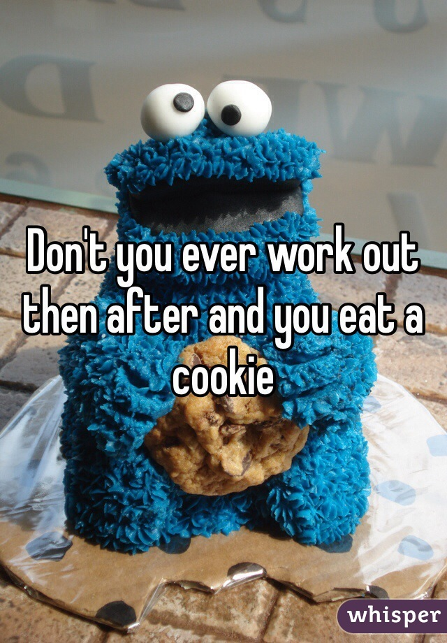 Don't you ever work out then after and you eat a cookie