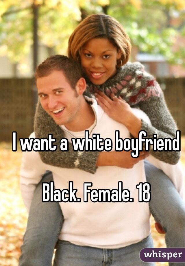 I want a white boyfriend   Black. Female. 18