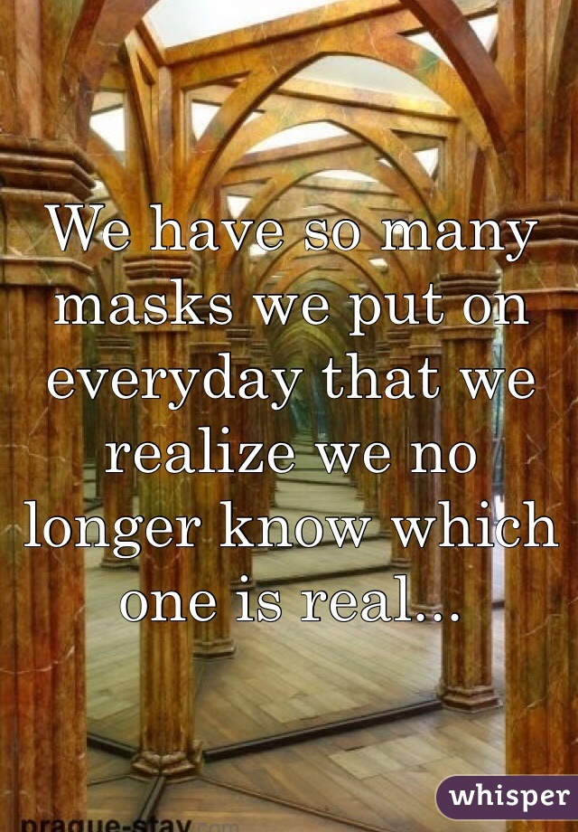 We have so many masks we put on everyday that we realize we no longer know which one is real...