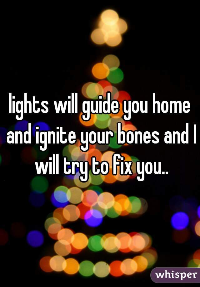 lights will guide you home and ignite your bones and I will try to fix you..