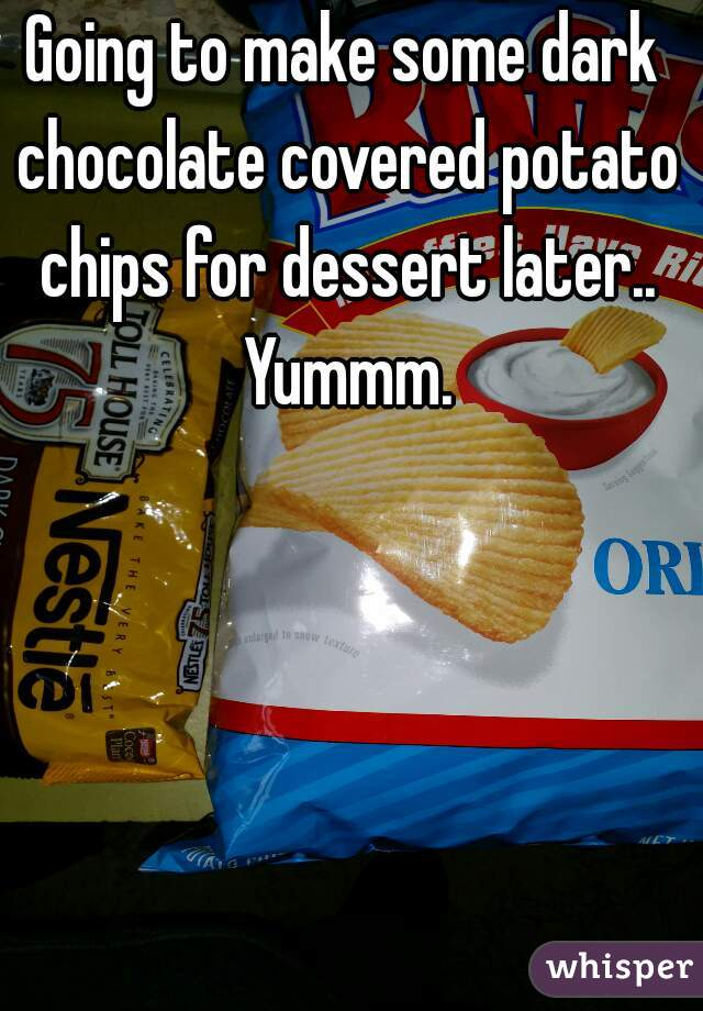Going to make some dark chocolate covered potato chips for dessert later.. Yummm.