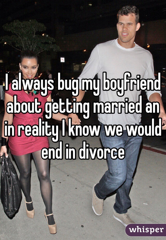 I always bug my boyfriend about getting married an in reality I know we would end in divorce