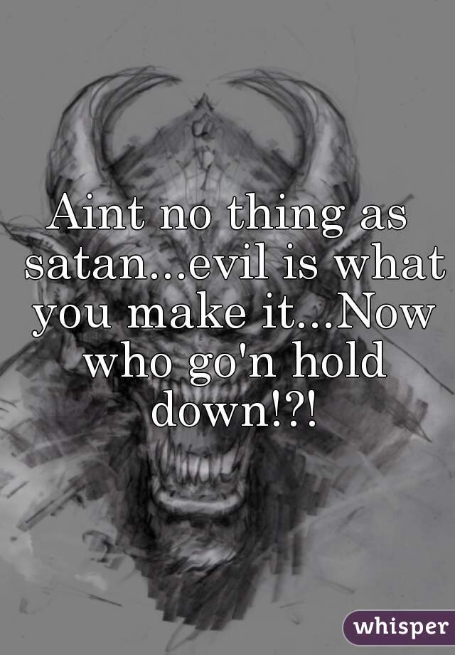 Aint no thing as satan...evil is what you make it...Now who go'n hold down!?!