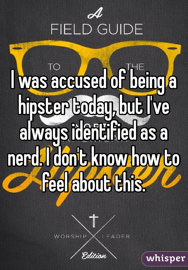I was accused of being a hipster today, but I've always identified as a nerd. I don't know how to feel about this.