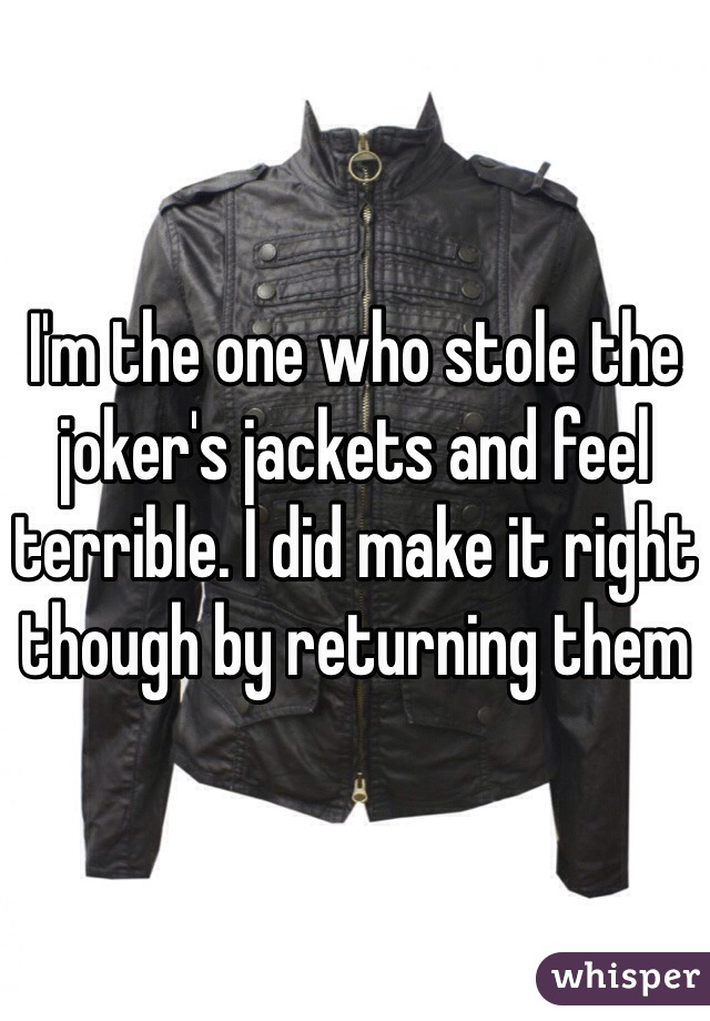 I'm the one who stole the joker's jackets and feel terrible. I did make it right though by returning them