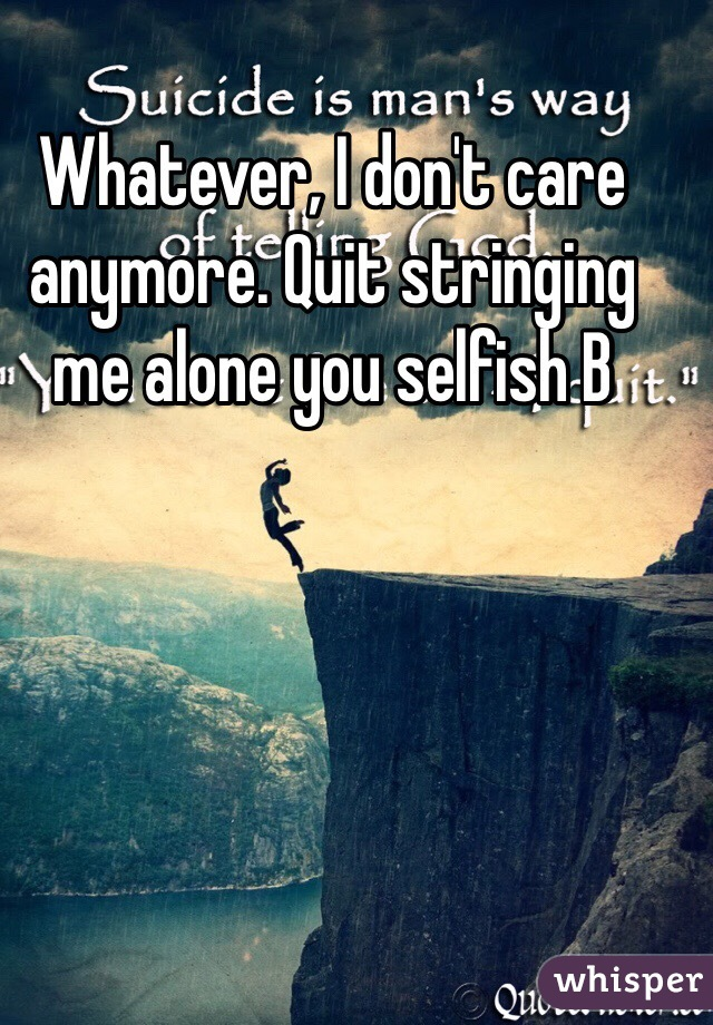 Whatever, I don't care anymore. Quit stringing me alone you selfish B