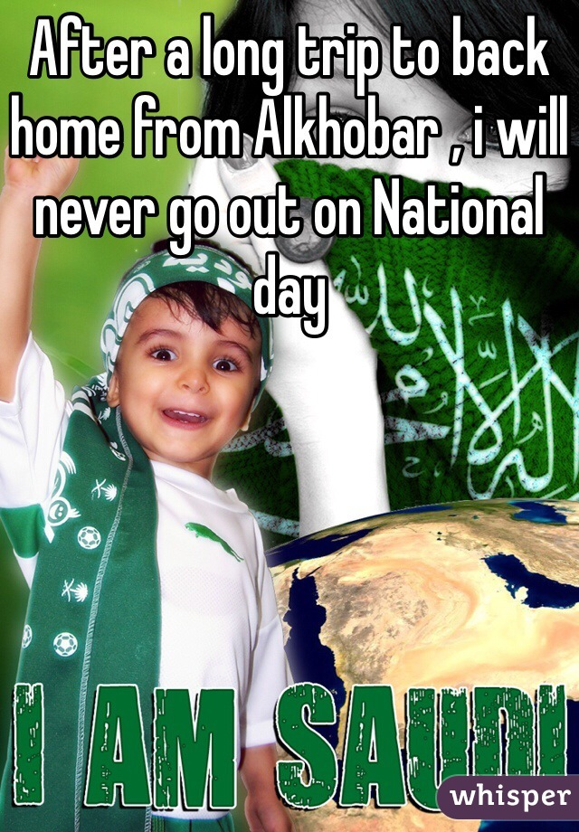 After a long trip to back home from Alkhobar , i will never go out on National day
