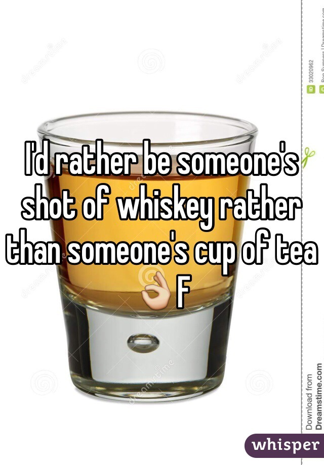 I'd rather be someone's shot of whiskey rather than someone's cup of tea 👌F