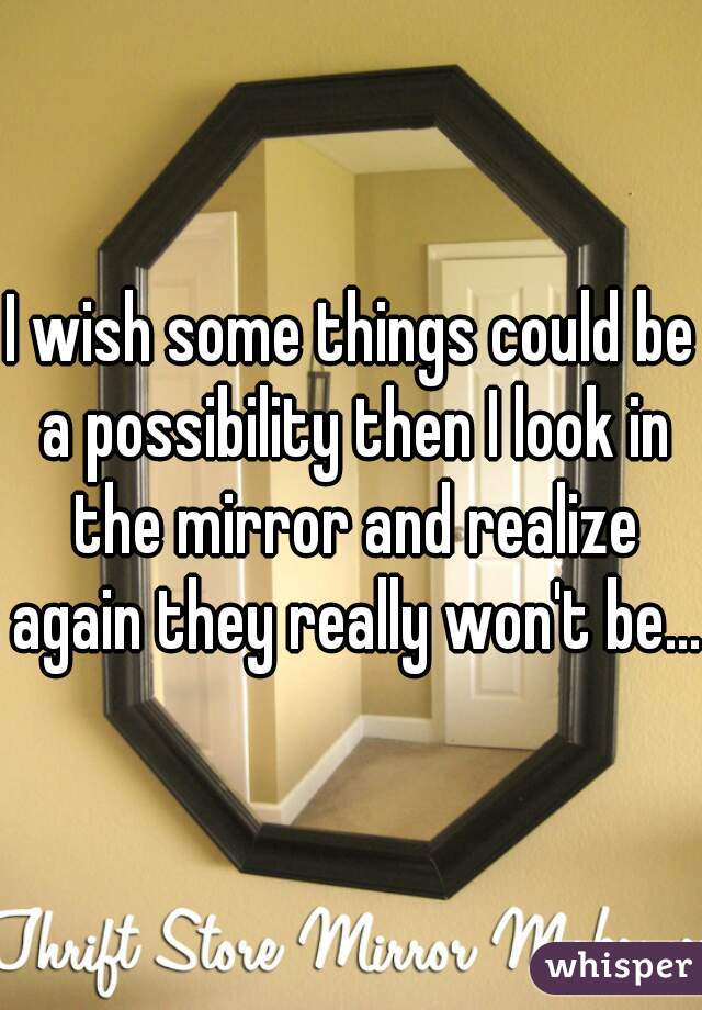 I wish some things could be a possibility then I look in the mirror and realize again they really won't be...
