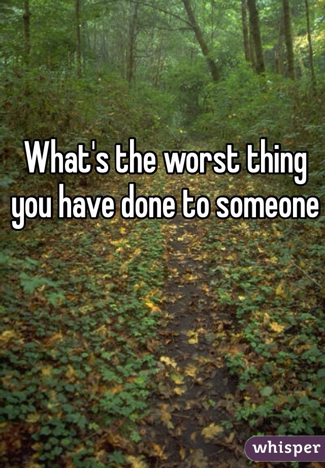 What's the worst thing you have done to someone